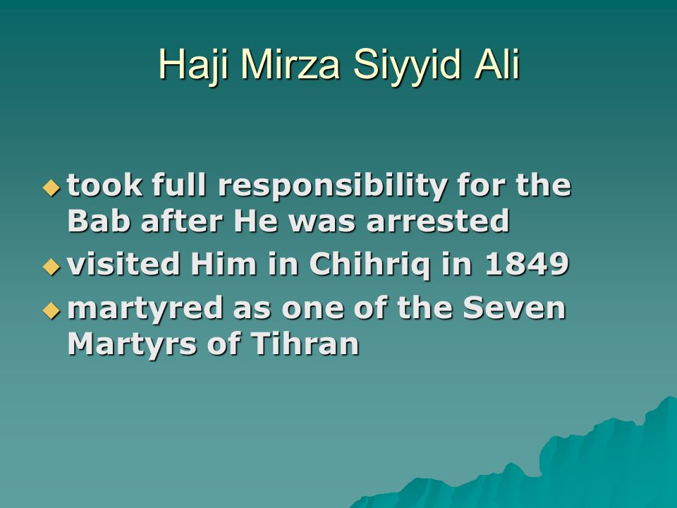 Haji Mirza Siyyid Ali  took full responsibility for the Bab after He was arrested  visited Him in Chihriq in 1849  martyred as one of the Seven Martyrs of Tihran
