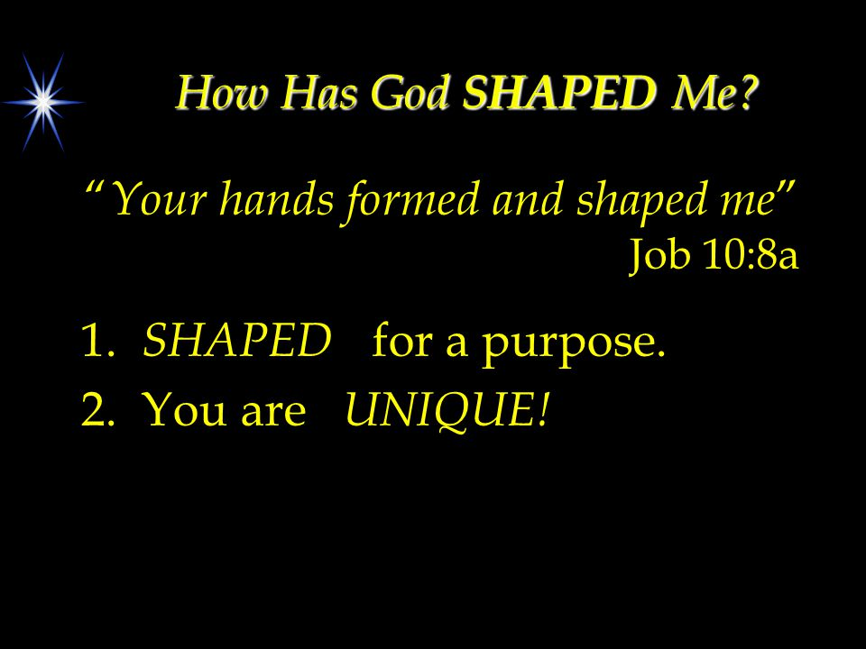 "How Has God SHAPED Me? "" Your hands formed and shaped me "" Job 10:8a 1. SHAPED for a purpose. 2. You are UNIQUE!"