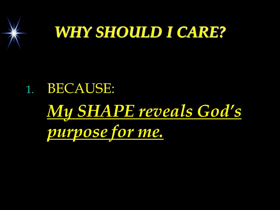 WHY SHOULD I CARE? 1. BECAUSE: My SHAPE reveals God's purpose for me.