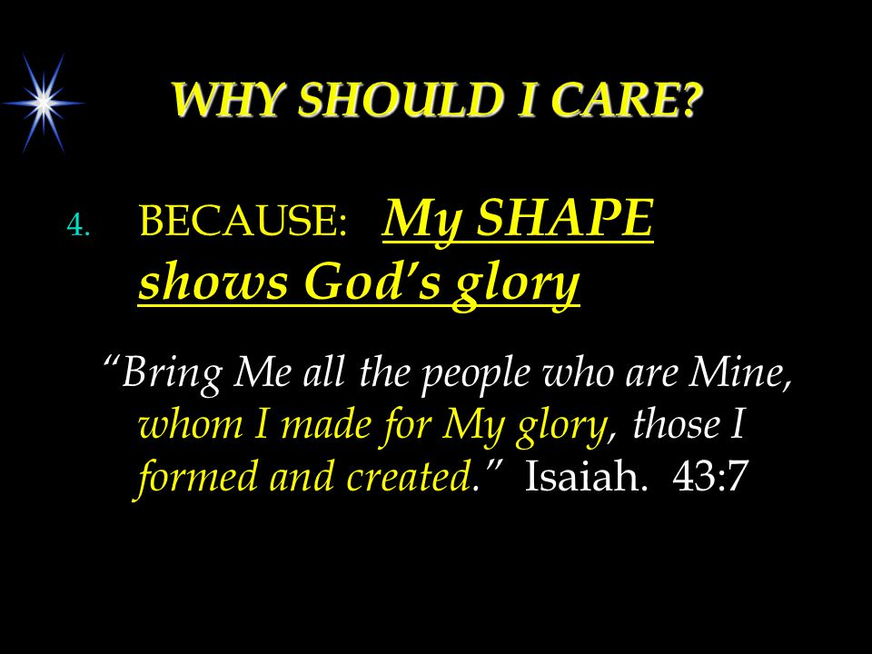 "WHY SHOULD I CARE? 4. BECAUSE: My SHAPE shows God's glory ""Bring Me all the people who are Mine, whom I made for My glory, those I formed and created."