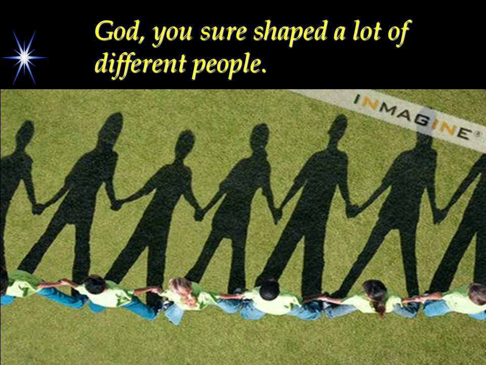 God, you sure shaped a lot of different people.