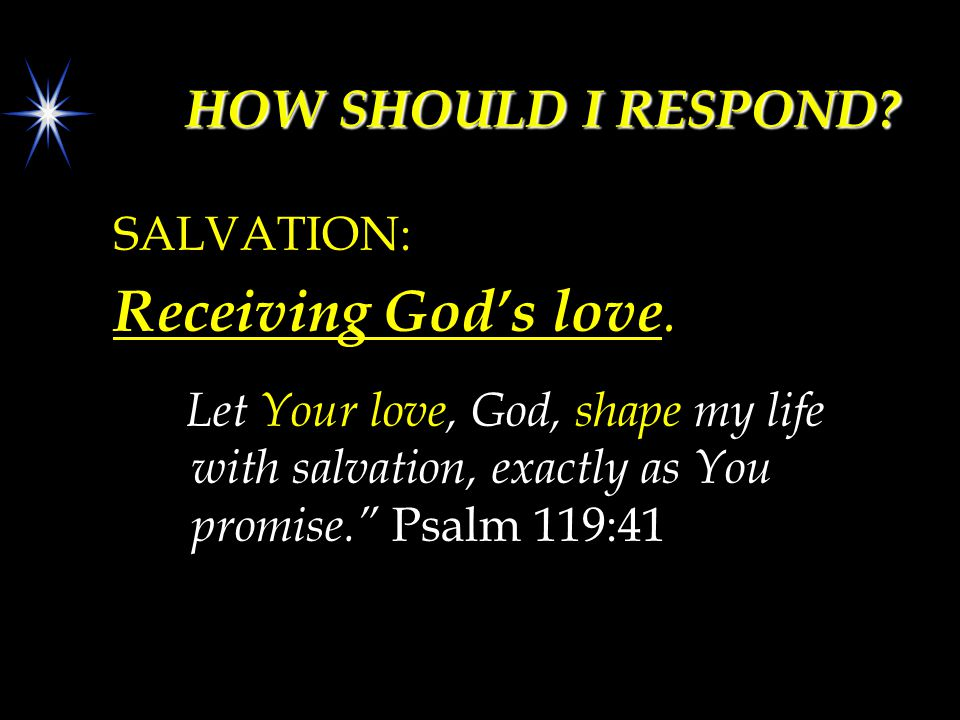 "HOW SHOULD I RESPOND? SALVATION: Receiving God's love. Let Your love, God, shape my life with salvation, exactly as You promise."" Psalm 119:41"
