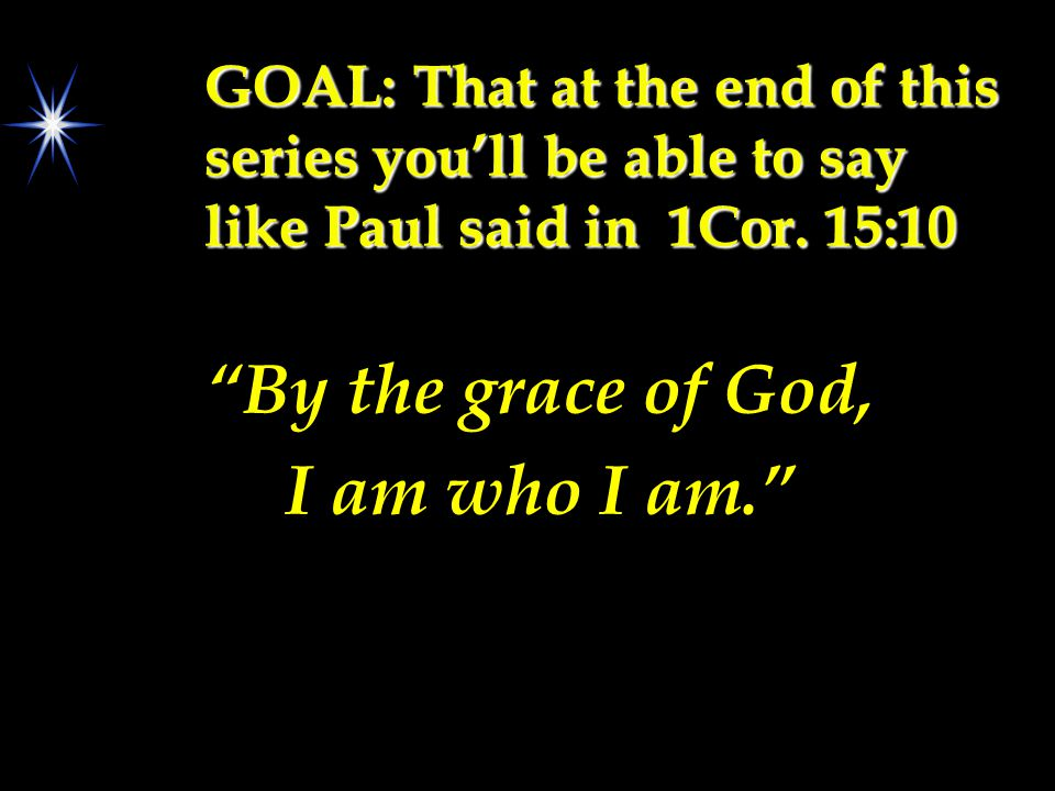 "GOAL: That at the end of this series you'll be able to say like Paul said in 1Cor. 15:10 ""By the grace of God, I am who I am."""