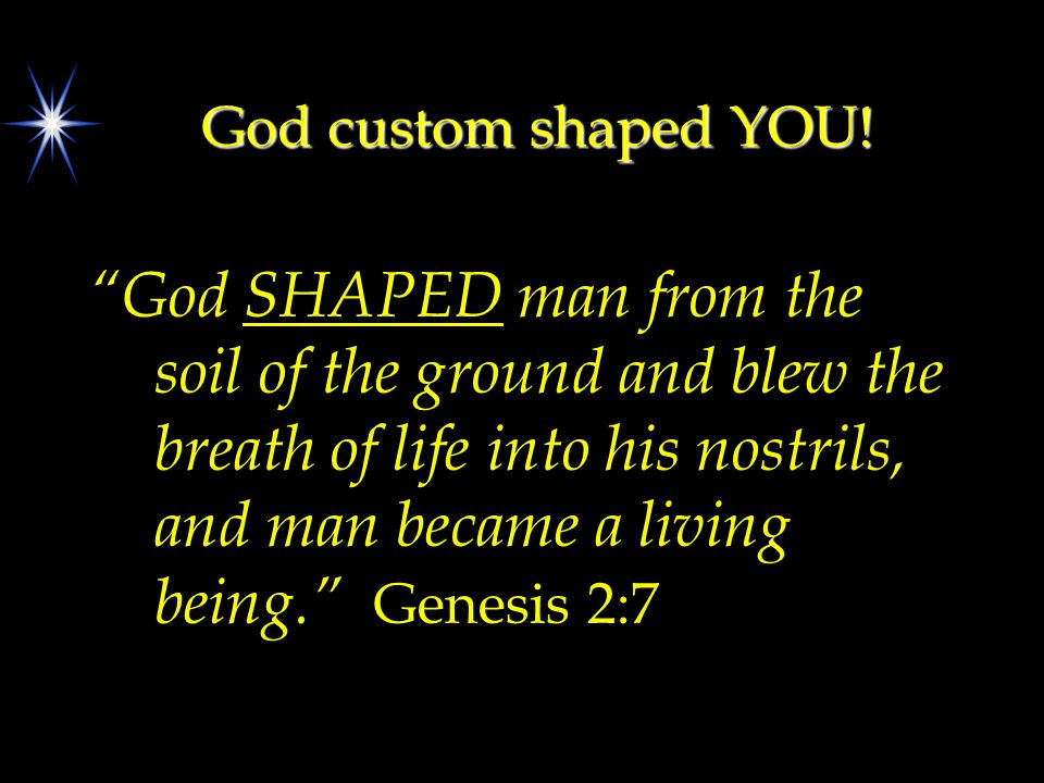 "God custom shaped YOU! ""God SHAPED man from the soil of the ground and blew the breath of life into his nostrils, and man became a living being."" Gene"