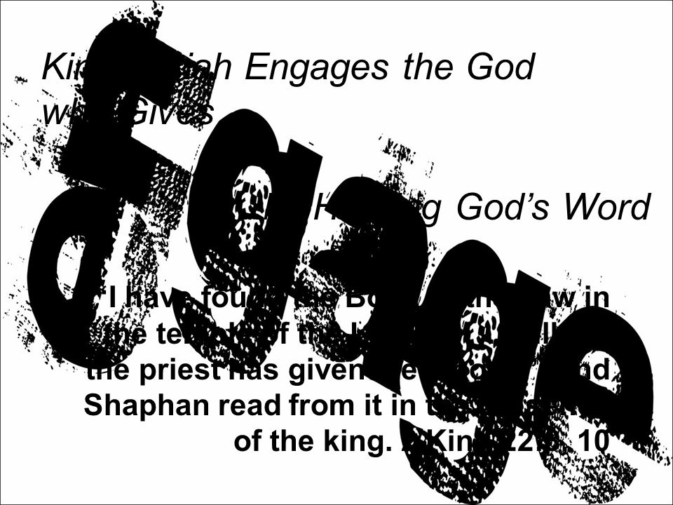 King Josiah Engages the God who Gives… …by Hearing God's Word I have found the Book of the Law in the temple of the LORD. … Hilkiah the priest has given me a book. And Shaphan read from it in the presence of the king.