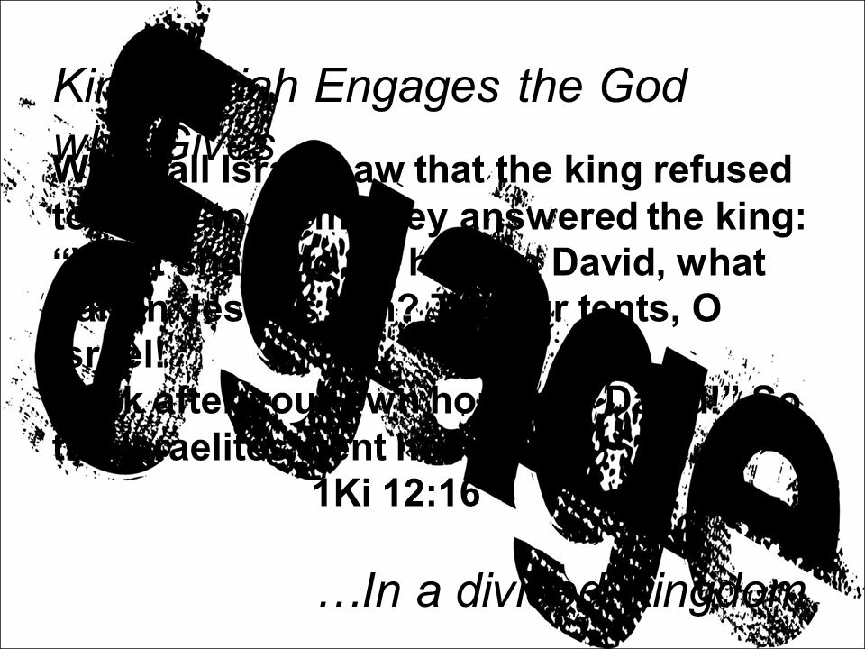 King Josiah Engages the God who Gives… …In a divided Kingdom When all Israel saw that the king refused to listen to them, they answered the king: What share do we have in David, what part in Jesse's son.