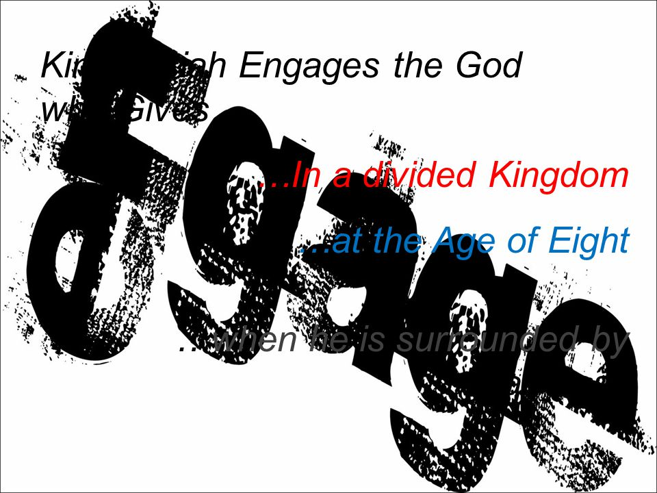 King Josiah Engages the God who Gives… …In a divided Kingdom …at the Age of Eight …when he is surrounded by Darkness
