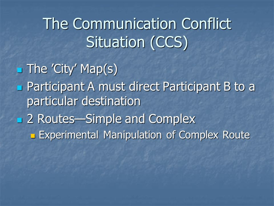 The Communication Conflict Situation (CCS) The 'City' Map(s) The 'City' Map(s) Participant A must direct Participant B to a particular destination Participant A must direct Participant B to a particular destination 2 Routes—Simple and Complex 2 Routes—Simple and Complex Experimental Manipulation of Complex Route Experimental Manipulation of Complex Route