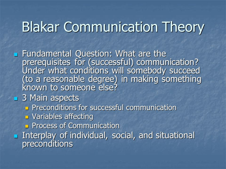 Blakar Communication Theory Fundamental Question: What are the prerequisites for (successful) communication.