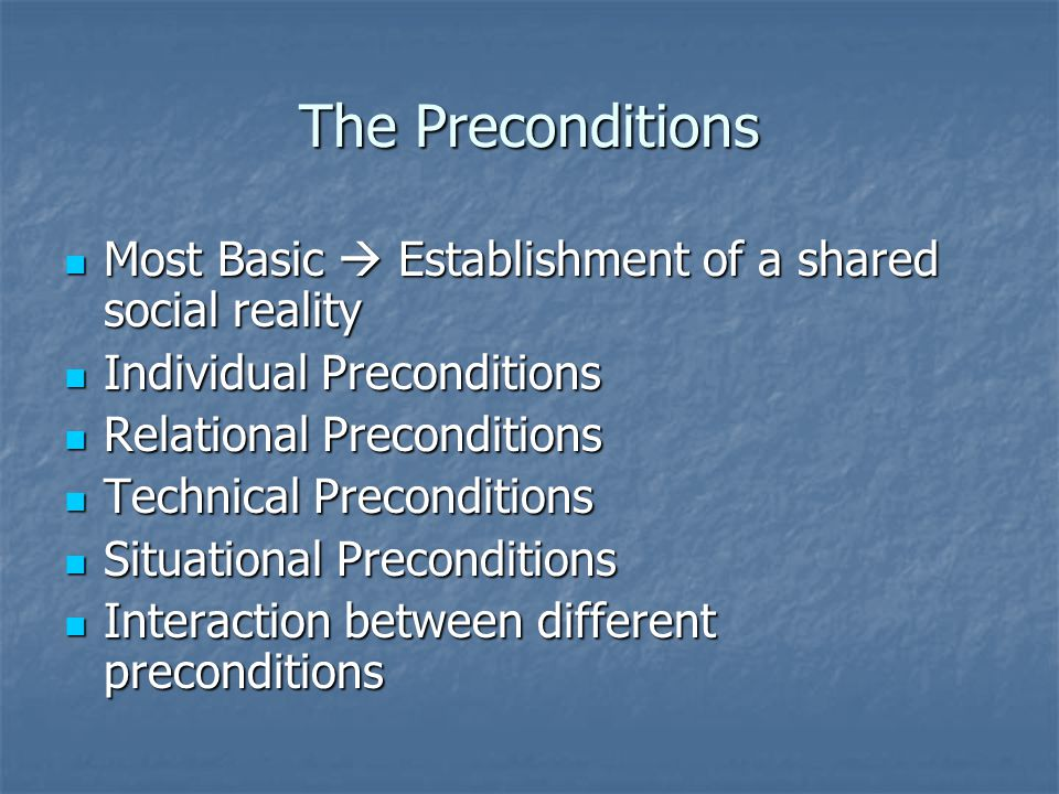The Preconditions Most Basic  Establishment of a shared social reality Most Basic  Establishment of a shared social reality Individual Preconditions Individual Preconditions Relational Preconditions Relational Preconditions Technical Preconditions Technical Preconditions Situational Preconditions Situational Preconditions Interaction between different preconditions Interaction between different preconditions
