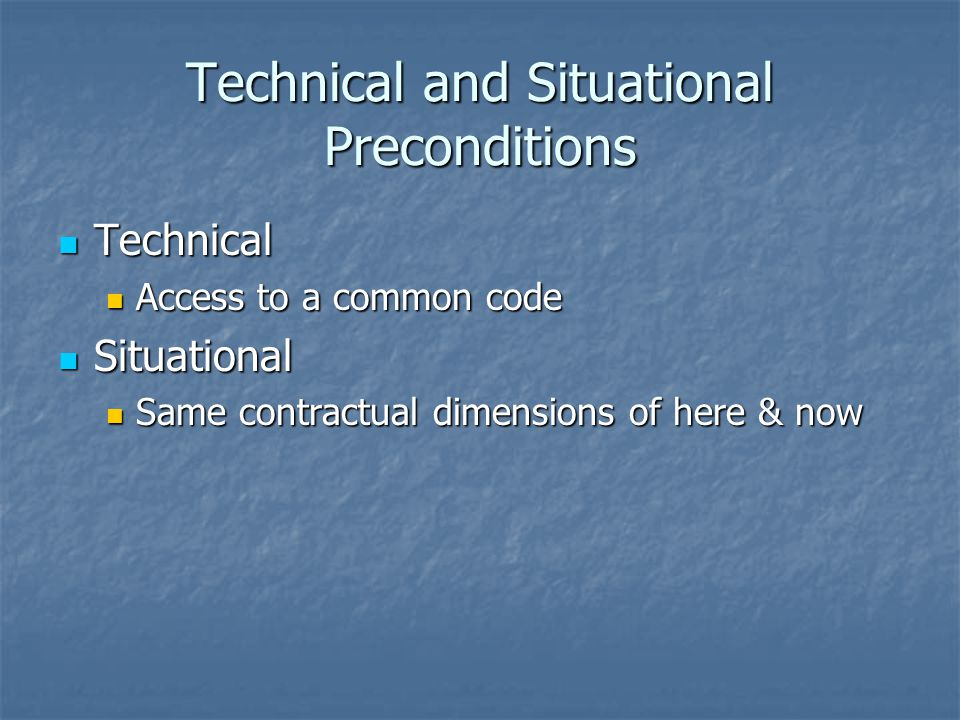 Technical and Situational Preconditions Technical Technical Access to a common code Access to a common code Situational Situational Same contractual dimensions of here & now Same contractual dimensions of here & now