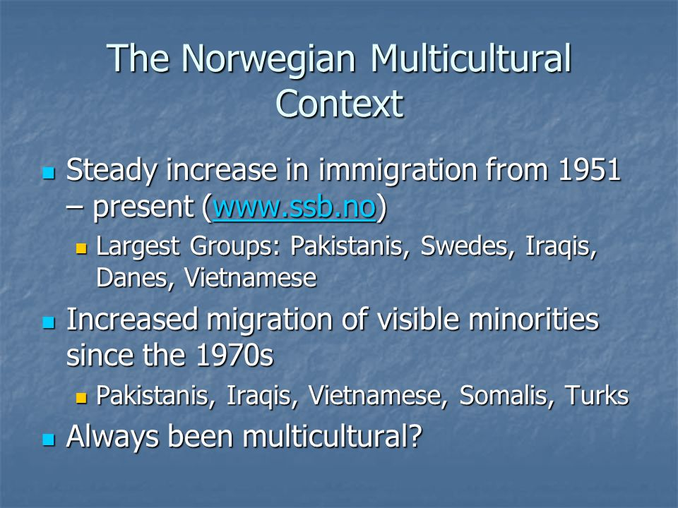 The Norwegian Multicultural Context Steady increase in immigration from 1951 – present (www.ssb.no) Steady increase in immigration from 1951 – present (www.ssb.no)www.ssb.no Largest Groups: Pakistanis, Swedes, Iraqis, Danes, Vietnamese Largest Groups: Pakistanis, Swedes, Iraqis, Danes, Vietnamese Increased migration of visible minorities since the 1970s Increased migration of visible minorities since the 1970s Pakistanis, Iraqis, Vietnamese, Somalis, Turks Pakistanis, Iraqis, Vietnamese, Somalis, Turks Always been multicultural.