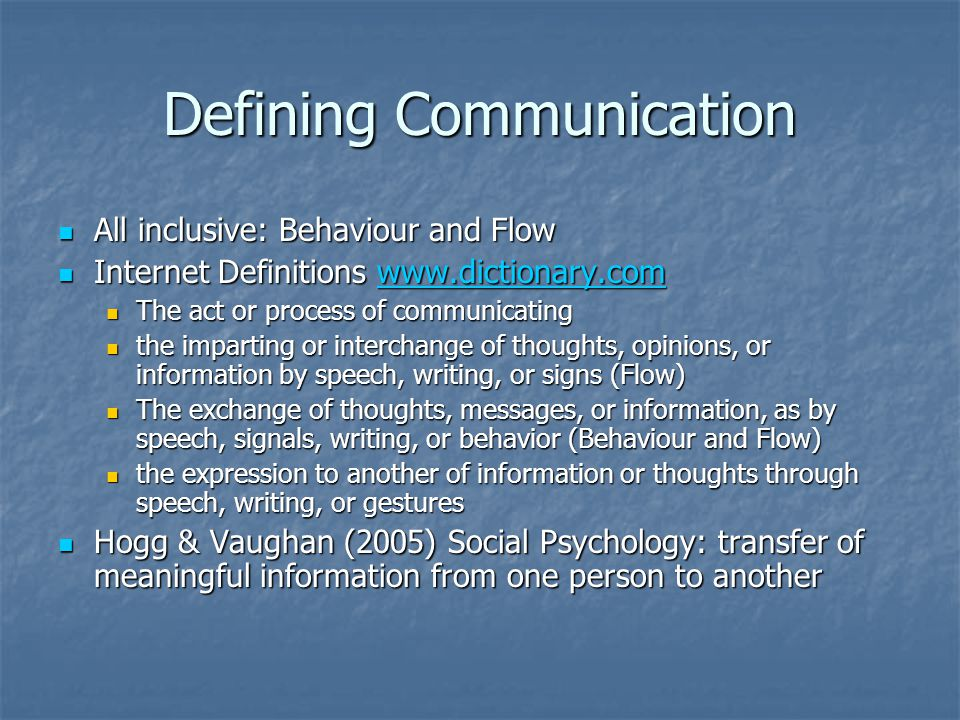 Defining Communication All inclusive: Behaviour and Flow All inclusive: Behaviour and Flow Internet Definitions www.dictionary.com Internet Definitions www.dictionary.comwww.dictionary.com The act or process of communicating The act or process of communicating the imparting or interchange of thoughts, opinions, or information by speech, writing, or signs (Flow) the imparting or interchange of thoughts, opinions, or information by speech, writing, or signs (Flow) The exchange of thoughts, messages, or information, as by speech, signals, writing, or behavior (Behaviour and Flow) The exchange of thoughts, messages, or information, as by speech, signals, writing, or behavior (Behaviour and Flow) the expression to another of information or thoughts through speech, writing, or gestures the expression to another of information or thoughts through speech, writing, or gestures Hogg & Vaughan (2005) Social Psychology: transfer of meaningful information from one person to another Hogg & Vaughan (2005) Social Psychology: transfer of meaningful information from one person to another