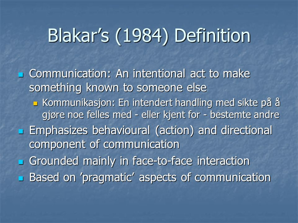 General Theoretical Statements on Communication Language is most common and important medium for communication Language is most common and important medium for communication Most essential characteristic is that something is being made known to another (Rommetveit, Blakar) Most essential characteristic is that something is being made known to another (Rommetveit, Blakar) Requires empathy and perspective taking in some kind of shared social reality Requires empathy and perspective taking in some kind of shared social reality Only by the communicants taking the perspective of the other(s) into account, so that they (sender and reciever(s) may establish commonality, is communication rendered possible (Blakar, 1984) Only by the communicants taking the perspective of the other(s) into account, so that they (sender and reciever(s) may establish commonality, is communication rendered possible (Blakar, 1984) Complex act that requires fulfillment of several preconditions Complex act that requires fulfillment of several preconditions