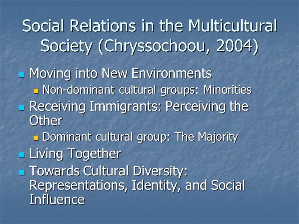 Social Relations in the Multicultural Society (Chryssochoou, 2004) Moving into New Environments Moving into New Environments Non-dominant cultural groups: Minorities Non-dominant cultural groups: Minorities Receiving Immigrants: Perceiving the Other Receiving Immigrants: Perceiving the Other Dominant cultural group: The Majority Dominant cultural group: The Majority Living Together Living Together Towards Cultural Diversity: Representations, Identity, and Social Influence Towards Cultural Diversity: Representations, Identity, and Social Influence