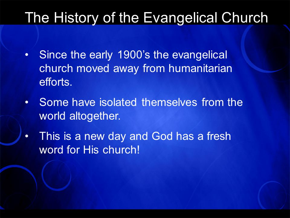The History of the Evangelical Church Since the early 1900's the evangelical church moved away from humanitarian efforts.