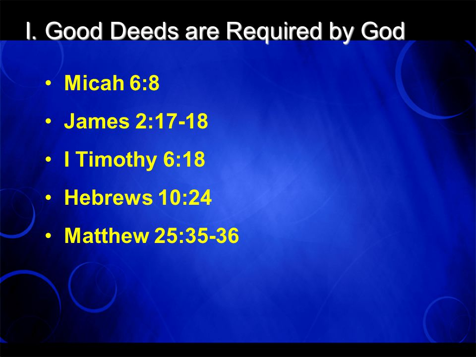 I. Good Deeds are Required by God Micah 6:8 James 2:17-18 I Timothy 6:18 Hebrews 10:24 Matthew 25:35-36