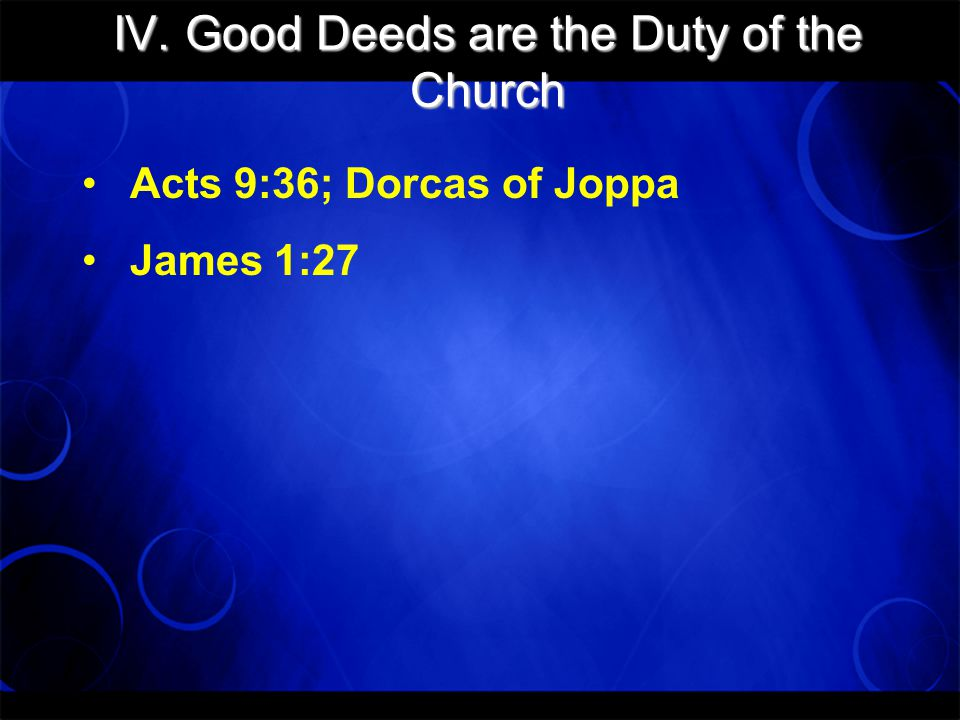 IV. Good Deeds are the Duty of the Church Acts 9:36; Dorcas of Joppa James 1:27