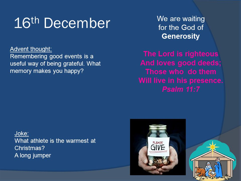 16 th December We are waiting for the God of Generosity The Lord is righteous And loves good deeds; Those who do them Will live in his presence.