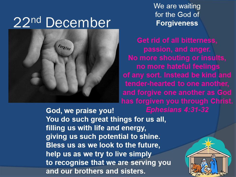 22 nd December We are waiting for the God of Forgiveness Get rid of all bitterness, passion, and anger. No more shouting or insults, no more hateful f