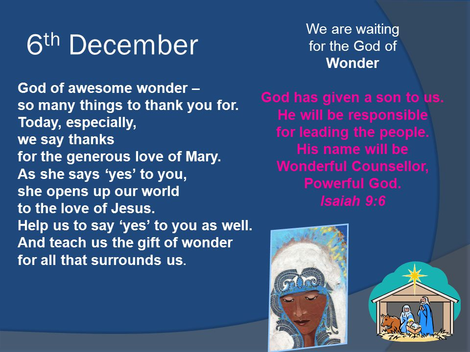 6 th December We are waiting for the God of Wonder God has given a son to us. He will be responsible for leading the people. His name will be Wonderfu