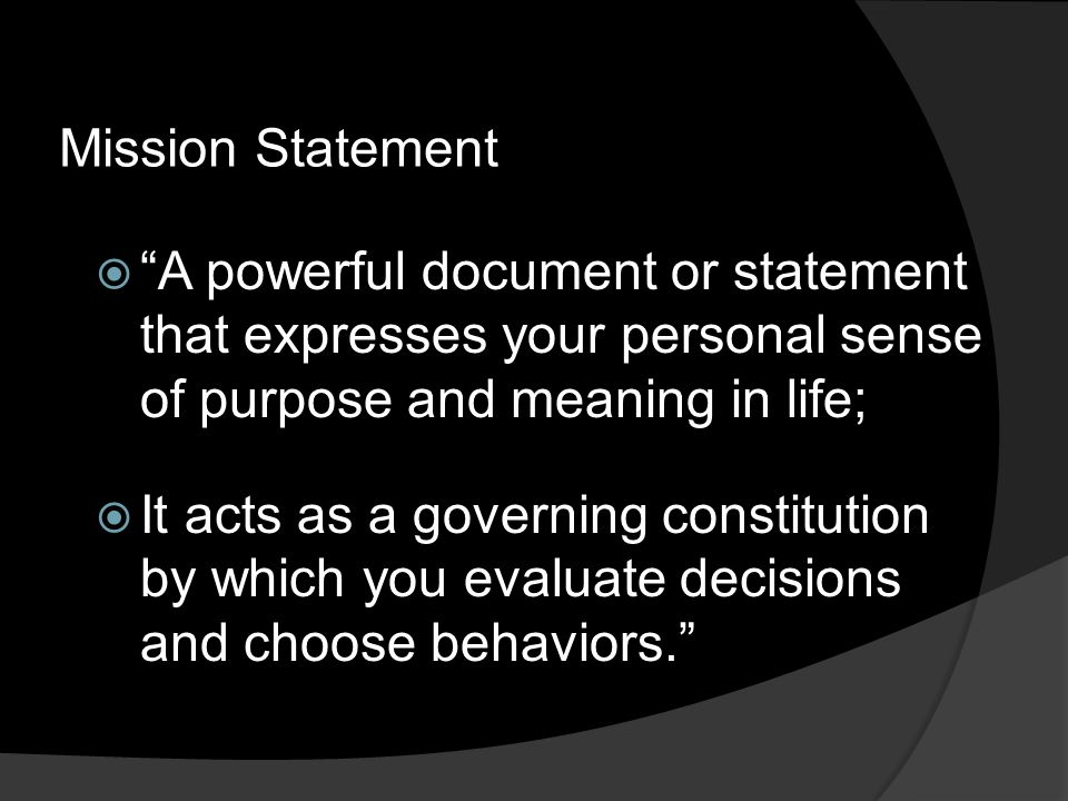 Mission Statement  A powerful document or statement that expresses your personal sense of purpose and meaning in life;  It acts as a governing constitution by which you evaluate decisions and choose behaviors.