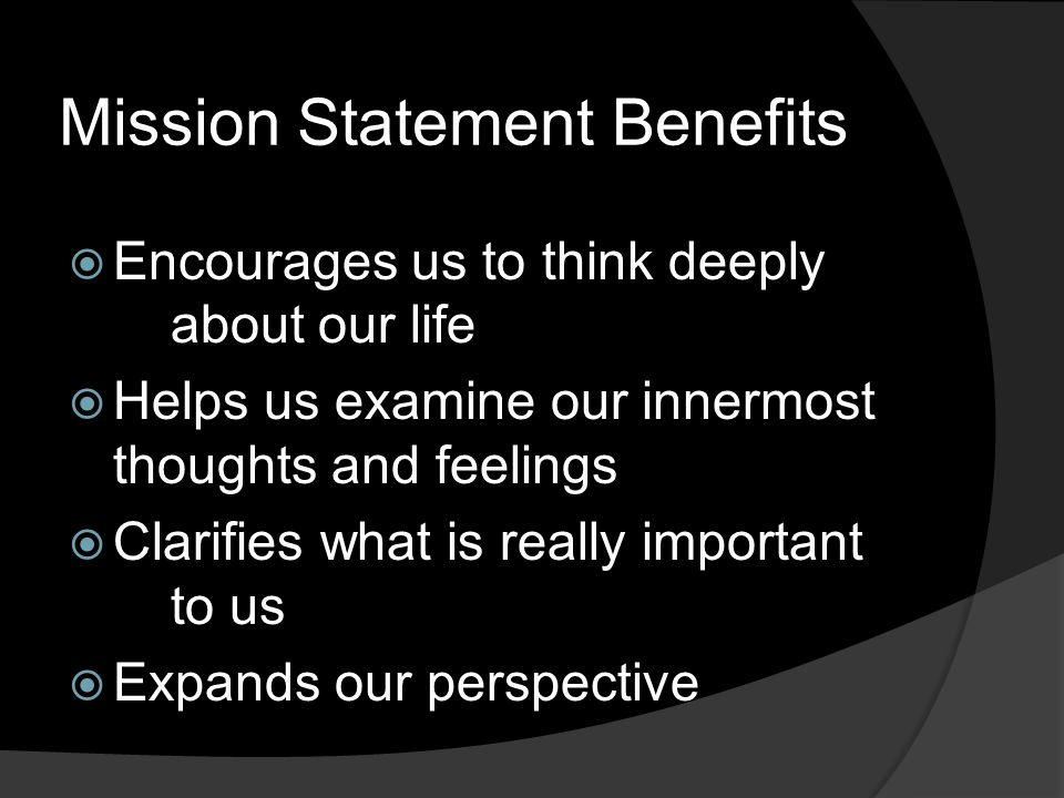 Mission Statement Benefits  Encourages us to think deeply about our life  Helps us examine our innermost thoughts and feelings  Clarifies what is really important to us  Expands our perspective