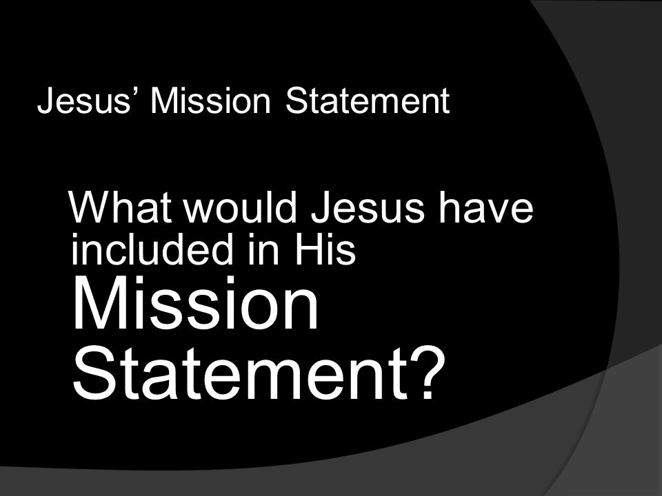 Jesus' Mission Statement What would Jesus have included in His Mission Statement