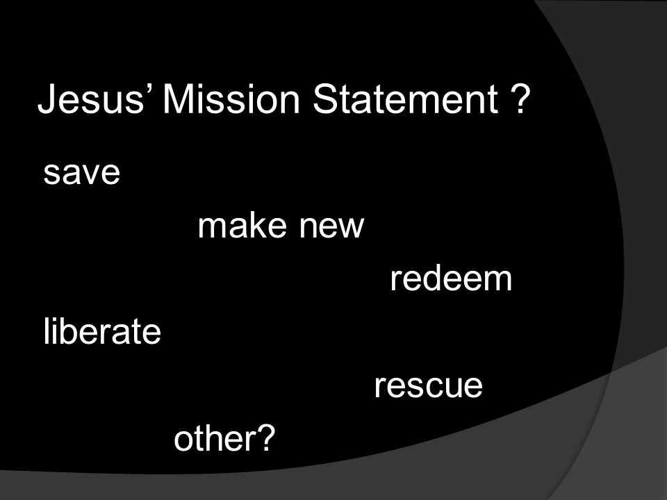 Jesus' Mission Statement save make new redeem liberate rescue other