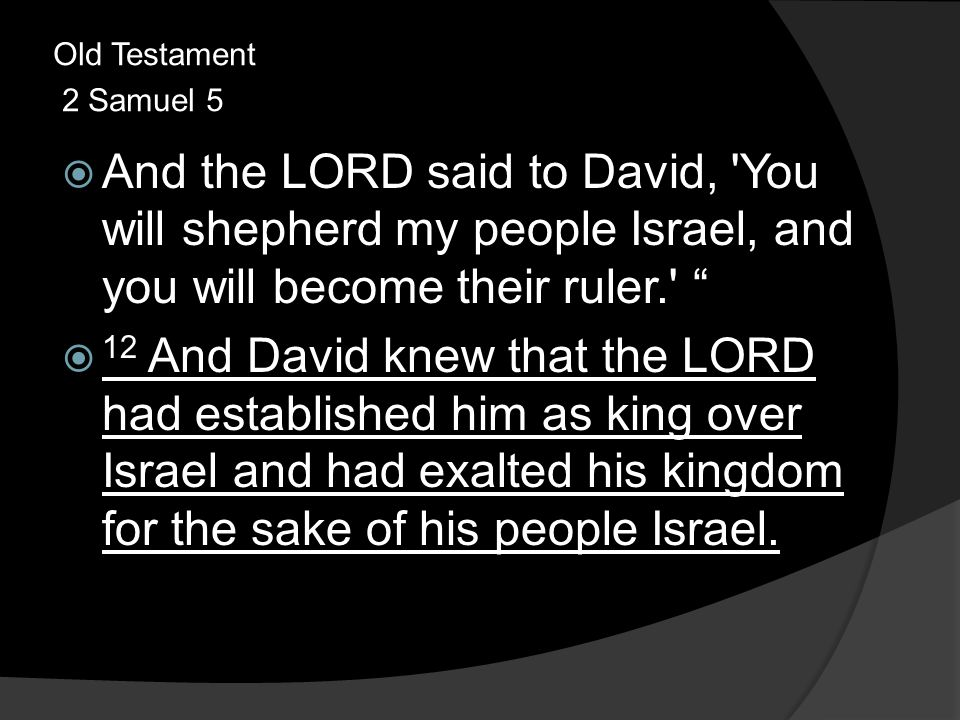 Old Testament 2 Samuel 5  And the LORD said to David, You will shepherd my people Israel, and you will become their ruler.  12 And David knew that the LORD had established him as king over Israel and had exalted his kingdom for the sake of his people Israel.