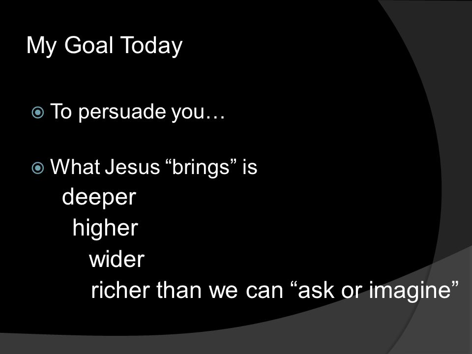 My Goal Today  To persuade you…  What Jesus brings is deeper higher wider richer than we can ask or imagine