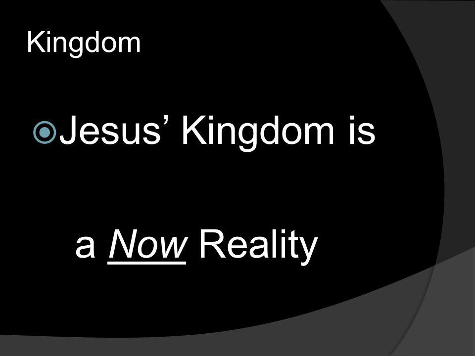 Kingdom  Jesus' Kingdom is a Now Reality
