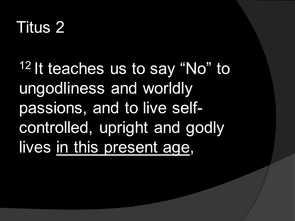 Titus 2 12 It teaches us to say No to ungodliness and worldly passions, and to live self- controlled, upright and godly lives in this present age,