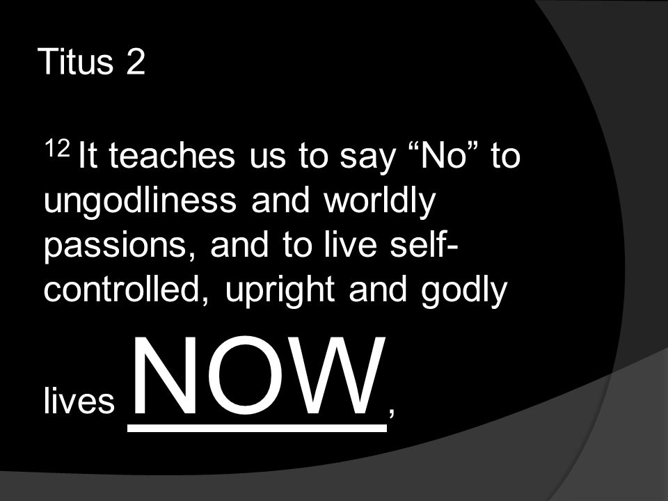 Titus 2 12 It teaches us to say No to ungodliness and worldly passions, and to live self- controlled, upright and godly lives NOW,