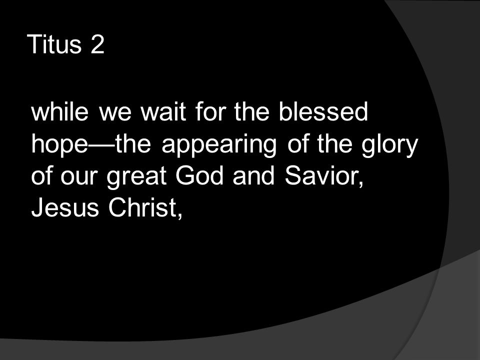 Titus 2 while we wait for the blessed hope—the appearing of the glory of our great God and Savior, Jesus Christ,