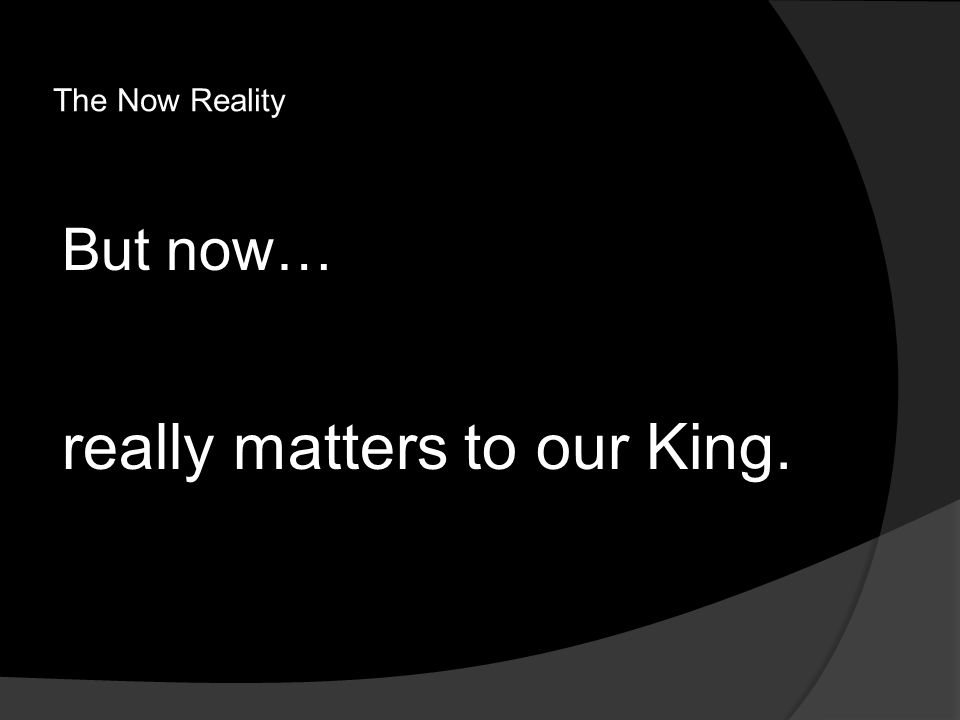 The Now Reality But now… really matters to our King.
