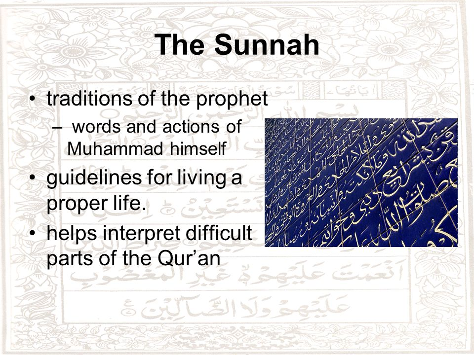 The Sunnah traditions of the prophet – words and actions of Muhammad himself guidelines for living a proper life.