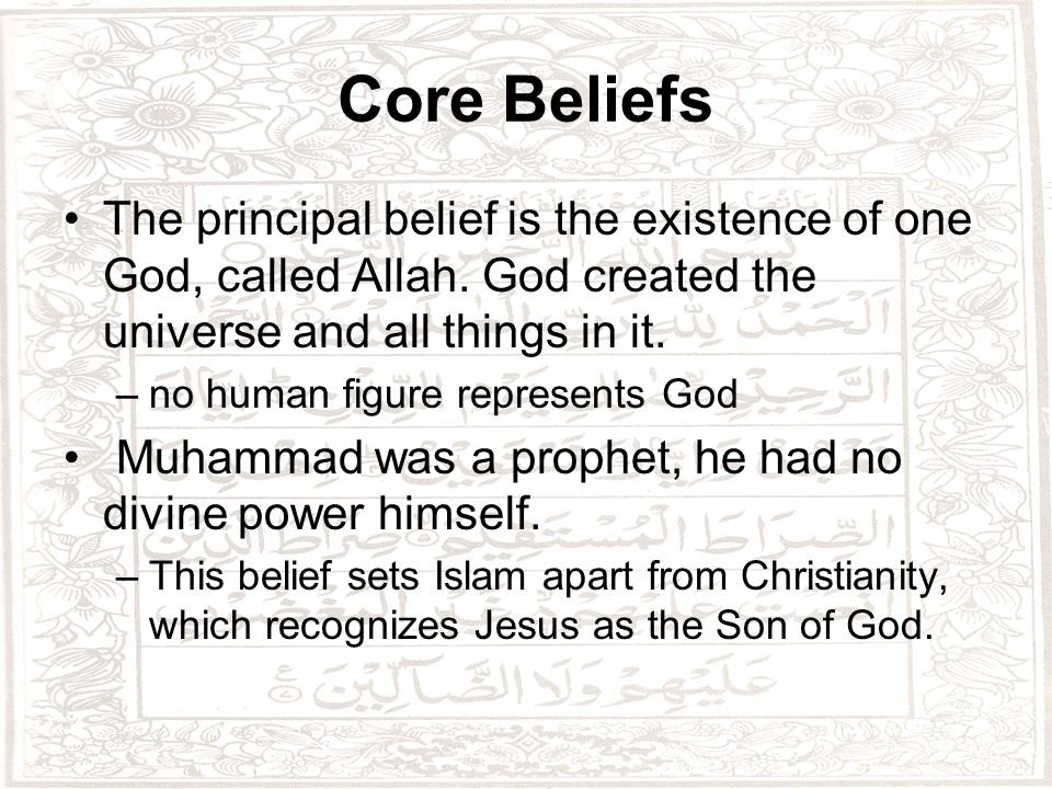 Core Beliefs The principal belief is the existence of one God, called Allah.
