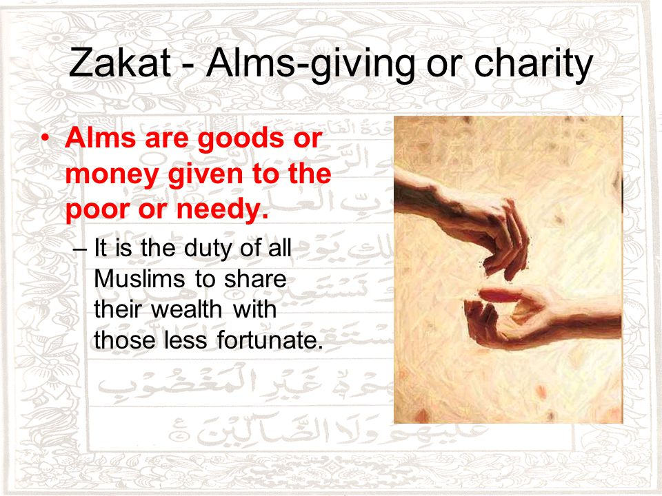 Zakat - Alms-giving or charity Alms are goods or money given to the poor or needy.