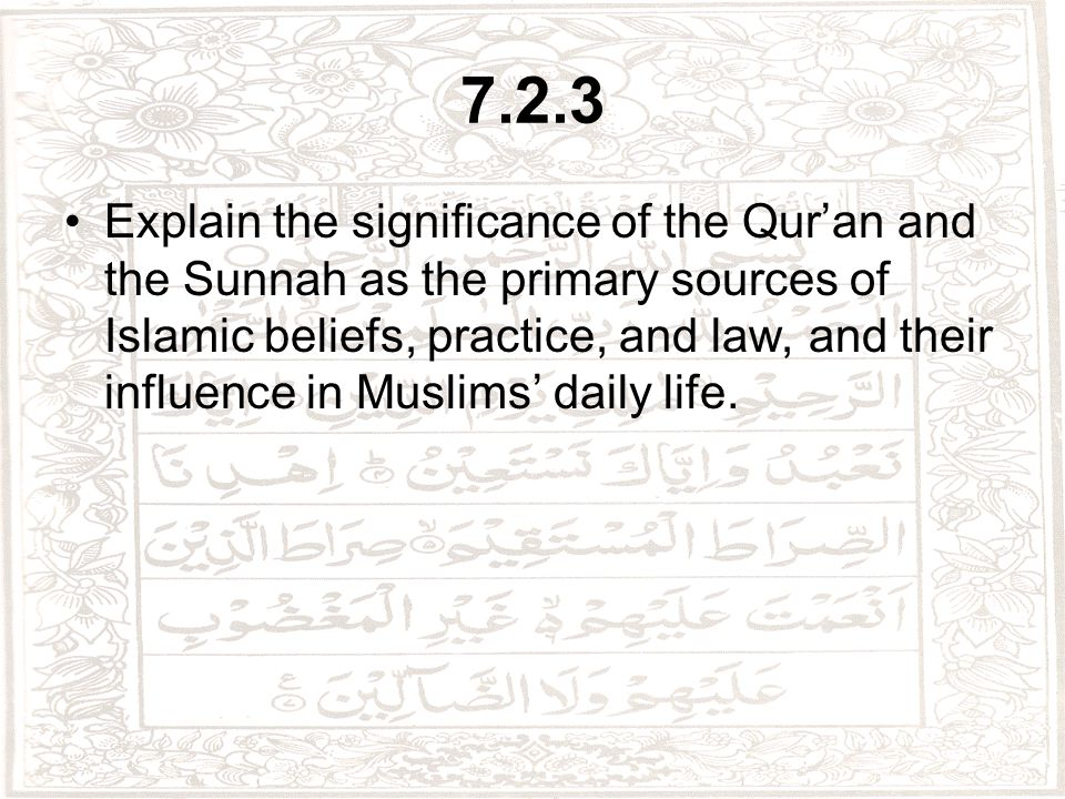 7.2.3 Explain the significance of the Qur'an and the Sunnah as the primary sources of Islamic beliefs, practice, and law, and their influence in Muslims' daily life.