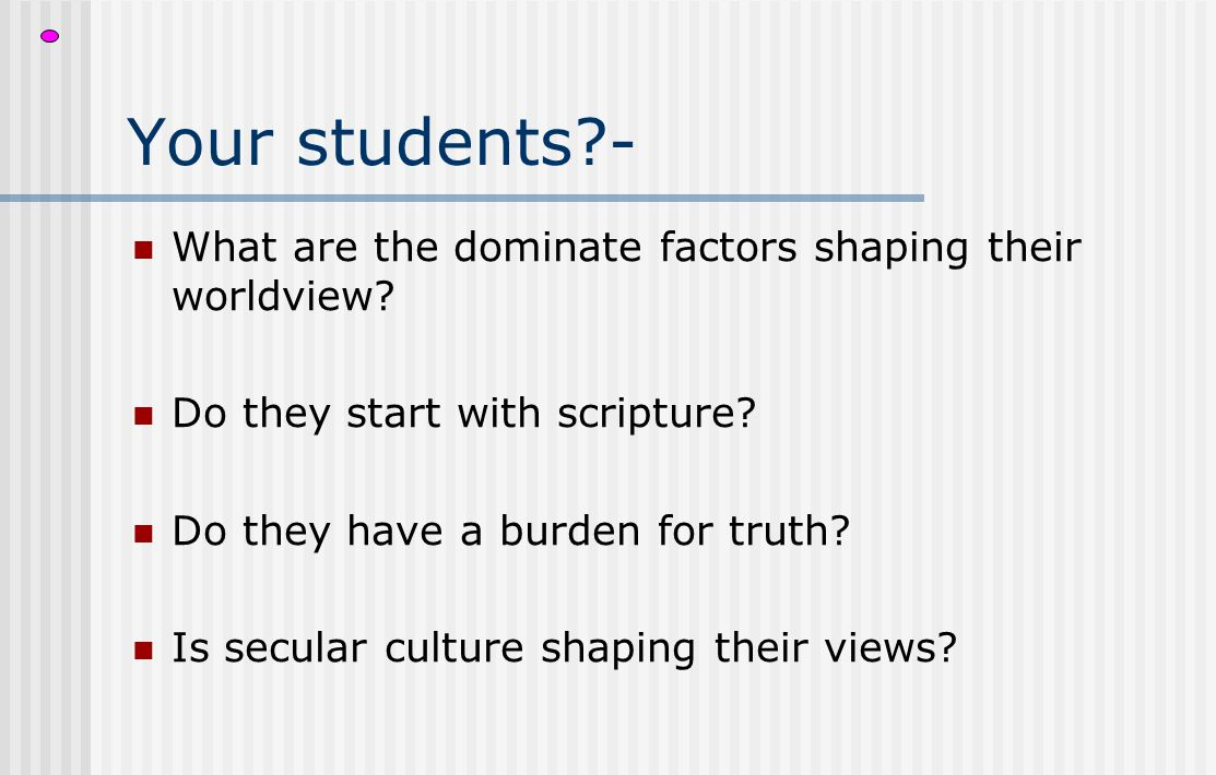 Your students?- What are the dominate factors shaping their worldview? Do they start with scripture? Do they have a burden for truth? Is secular cultu