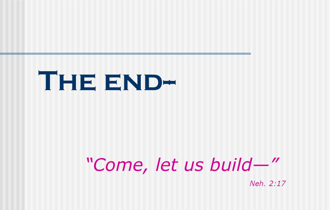 "The end-- ""Come, let us build—"" Neh. 2:17"