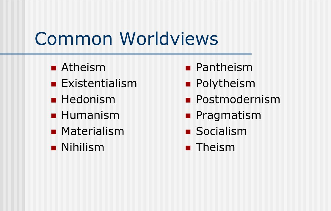 Common Worldviews Atheism Existentialism Hedonism Humanism Materialism Nihilism Pantheism Polytheism Postmodernism Pragmatism Socialism Theism