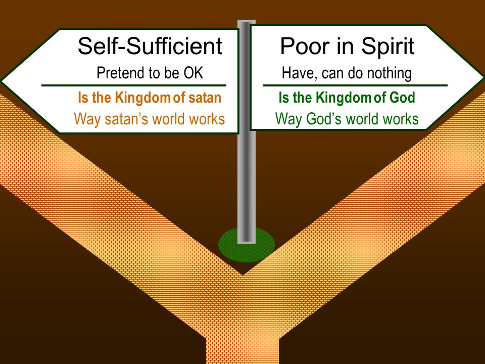 Poor in Spirit Have, can do nothing Is the Kingdom of God Way God's world works Self-Sufficient Pretend to be OK Is the Kingdom of satan Way satan's world works