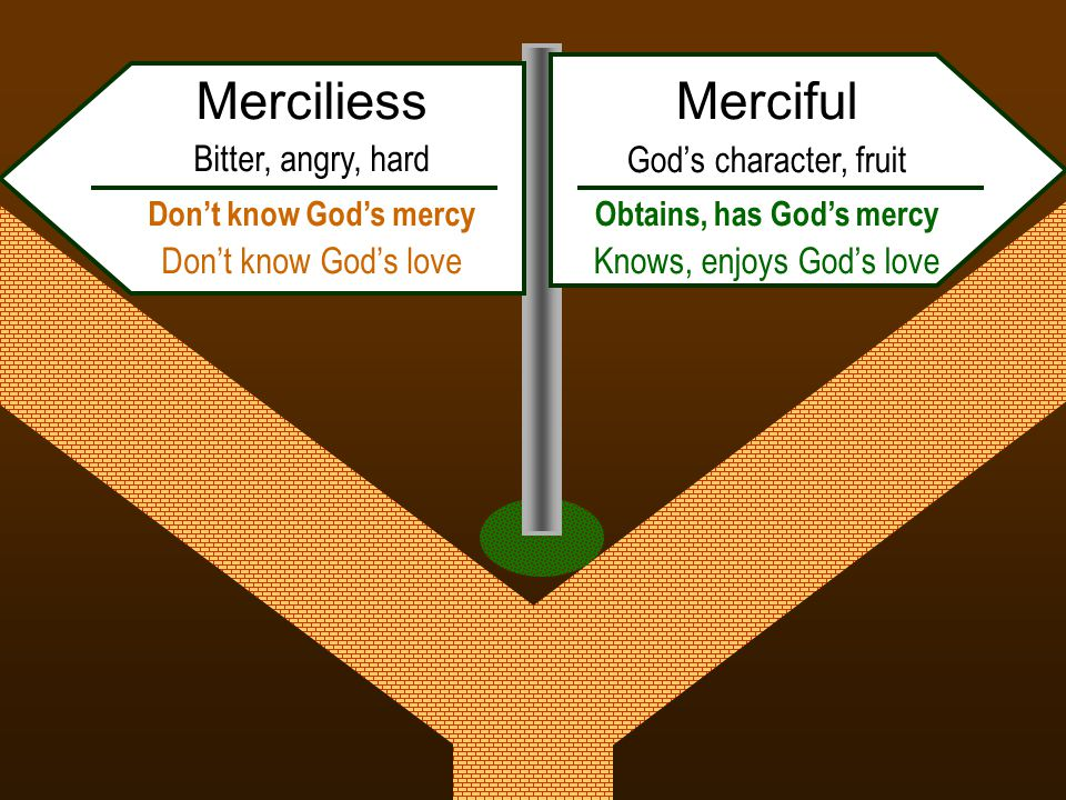 Merciful God's character, fruit Obtains, has God's mercy Knows, enjoys God's love Merciliess Bitter, angry, hard Don't know God's mercy Don't know God's love