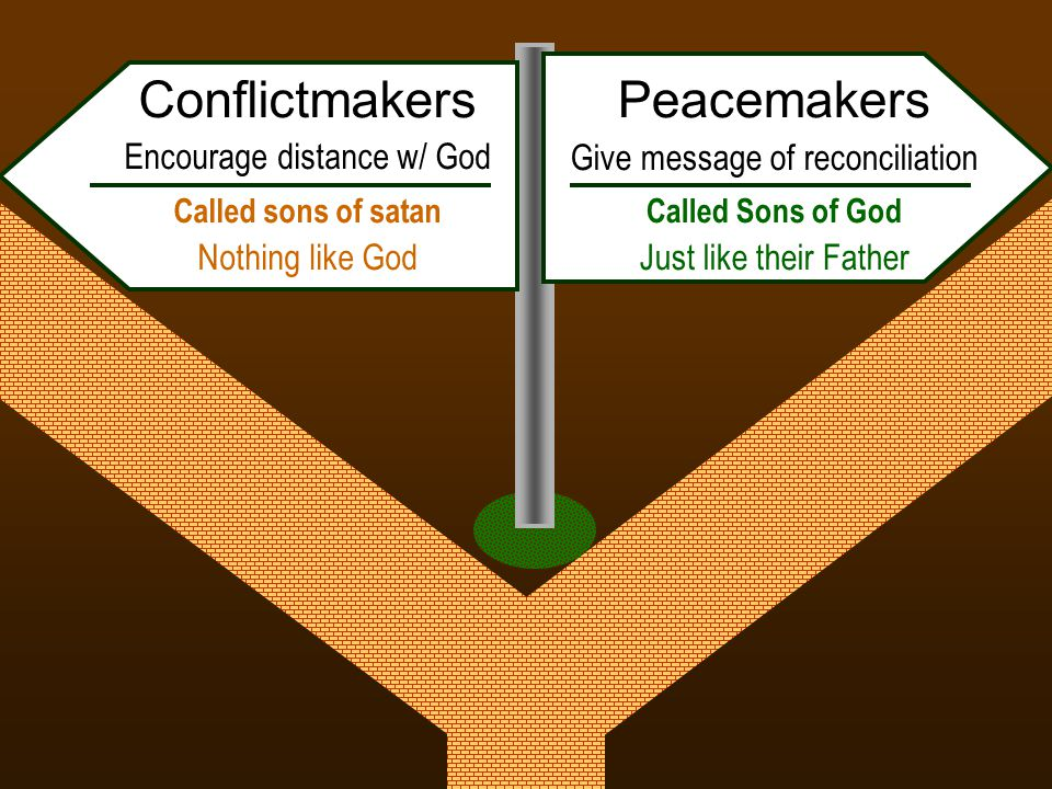 Peacemakers Give message of reconciliation Called Sons of God Just like their Father Conflictmakers Encourage distance w/ God Called sons of satan Nothing like God