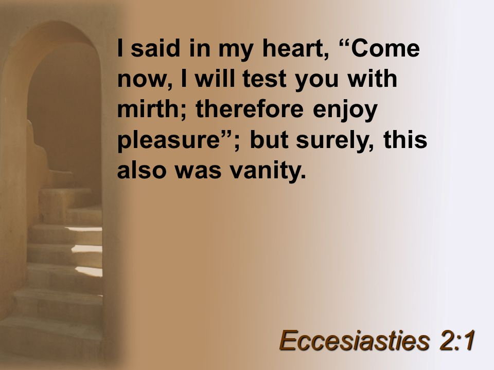 I said in my heart, Come now, I will test you with mirth; therefore enjoy pleasure ; but surely, this also was vanity.