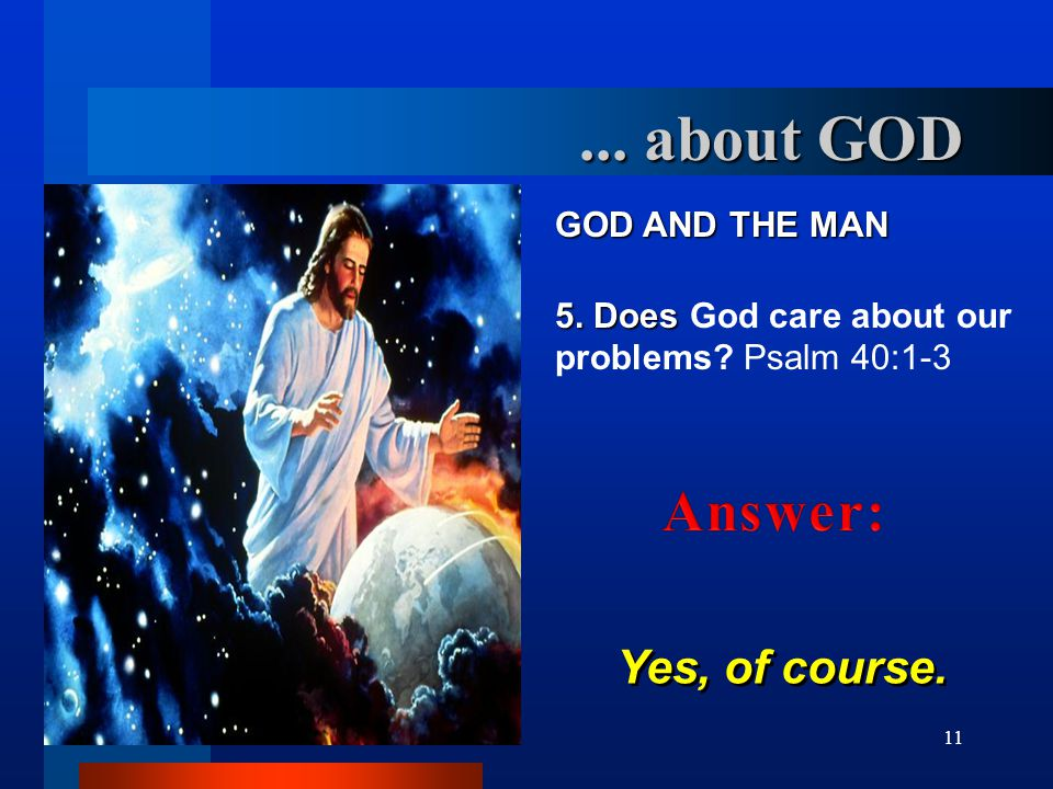 11 GOD AND THE MAN 5. Does 5. Does God care about our problems? Psalm 40:1-3 Yes, of course.... about GOD