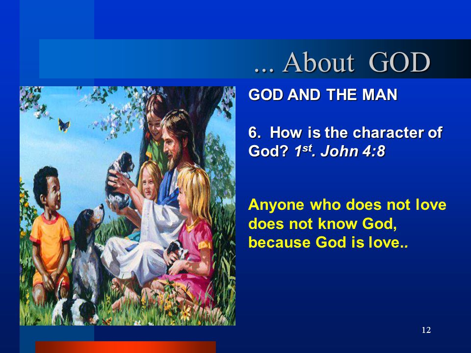 12 GOD AND THE MAN 6. How is the character of God? 1 st. John 4:8 Anyone who does not love does not know God, because God is love..... About GOD