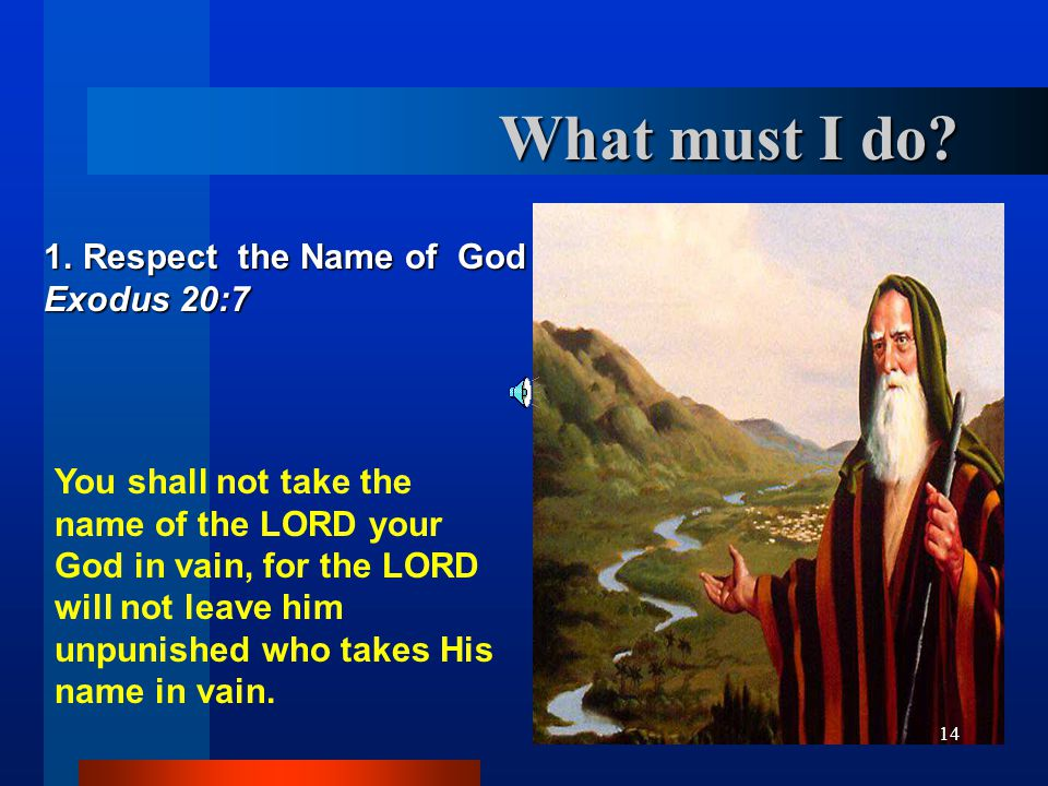 14 1. Respect the Name of God Exodus 20:7 You shall not take the name of the LORD your God in vain, for the LORD will not leave him unpunished who tak